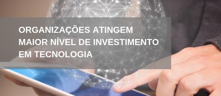 Organizações atingem maior nível de investimento em tecnologia